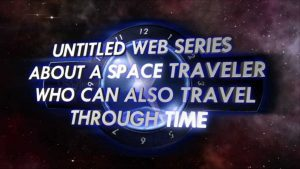 UNTITLED WEB SERIES ABOUT A SPACE TRAVELER WHO CAN ALSO TRAVEL THROUGH TIME